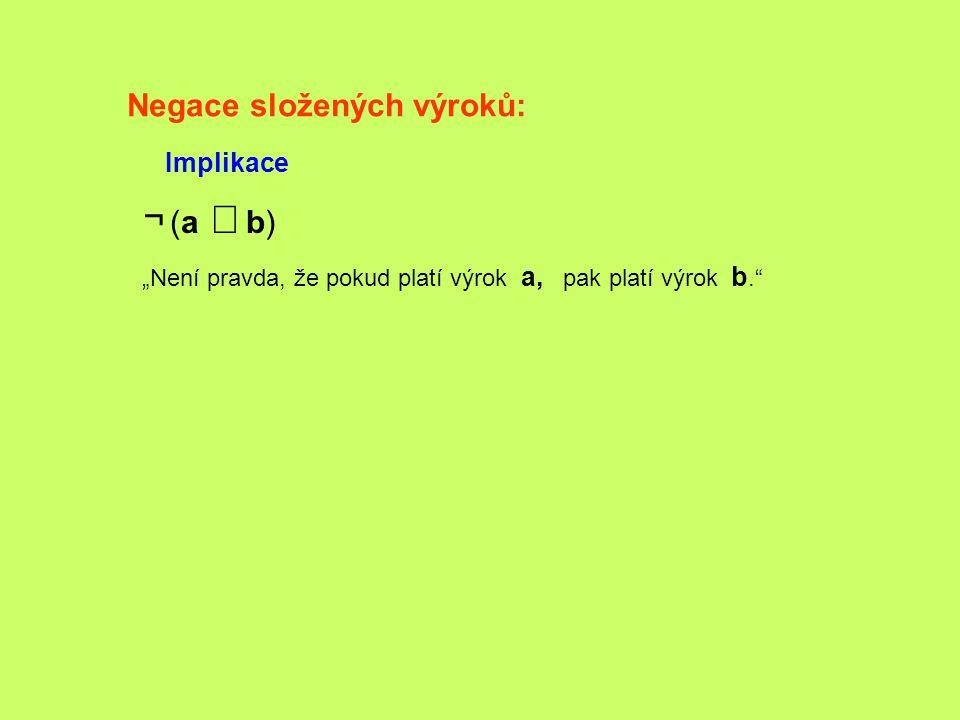 """Negace složených výroků: Implikace ¬ (a   b) """"Není pravda, že pokud platí výrok a, pak platí výrok b."""""""