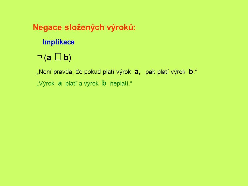 """Negace složených výroků: Implikace ¬ (a   b) """"Není pravda, že pokud platí výrok a, pak platí výrok b."""" """"Výrok a platí a výrok b neplatí."""""""