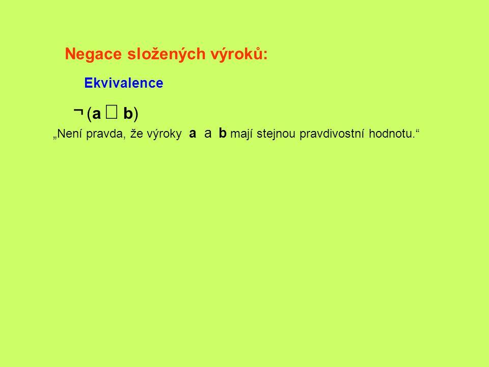 """Negace složených výroků: Ekvivalence ¬ (a  b) """"Není pravda, že výroky a a b mají stejnou pravdivostní hodnotu."""""""