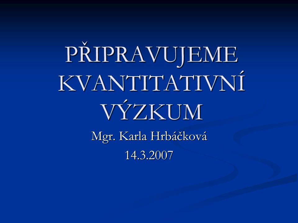 PŘIPRAVUJEME KVANTITATIVNÍ VÝZKUM Mgr. Karla Hrbáčková 14.3.2007