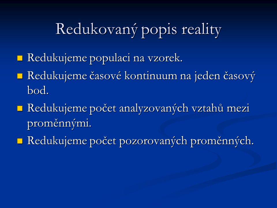 Redukovaný popis reality Redukujeme populaci na vzorek. Redukujeme populaci na vzorek. Redukujeme časové kontinuum na jeden časový bod. Redukujeme čas