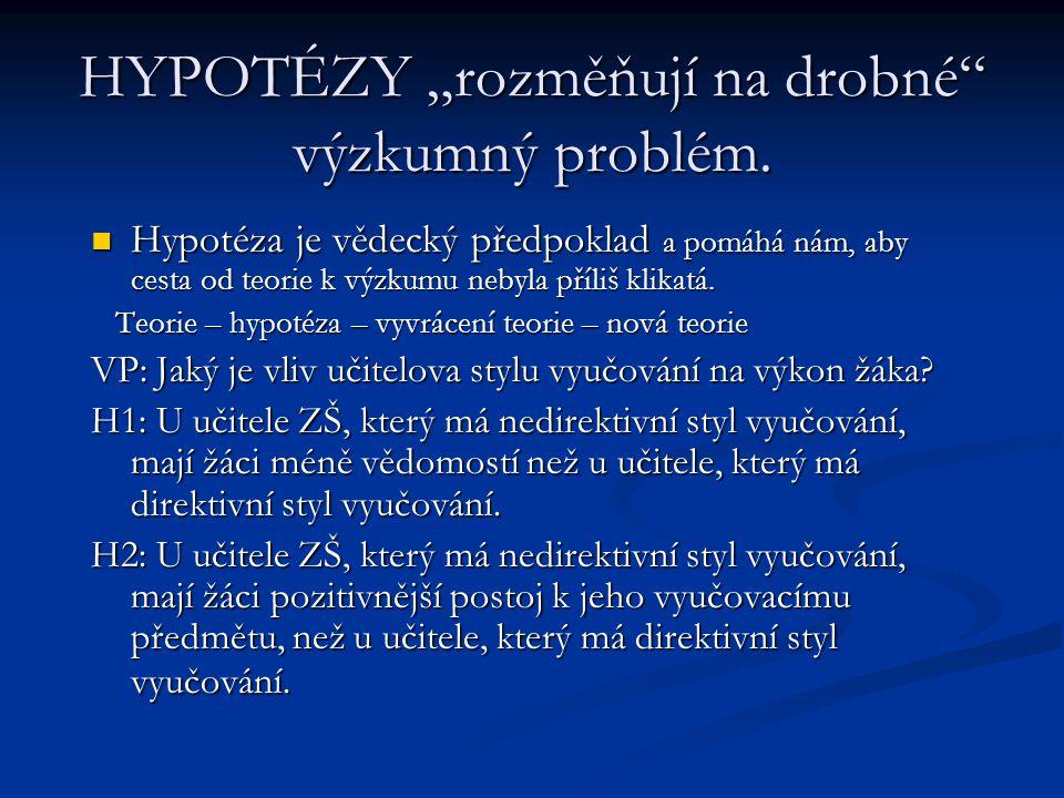 """HYPOTÉZY """"rozměňují na drobné"""" výzkumný problém. Hypotéza je vědecký předpoklad a pomáhá nám, aby cesta od teorie k výzkumu nebyla příliš klikatá. Hyp"""