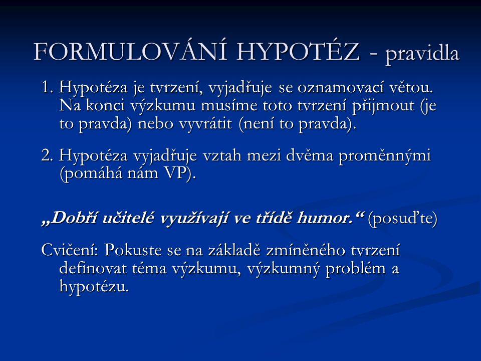 FORMULOVÁNÍ HYPOTÉZ - pravidla 1. Hypotéza je tvrzení, vyjadřuje se oznamovací větou. Na konci výzkumu musíme toto tvrzení přijmout (je to pravda) neb