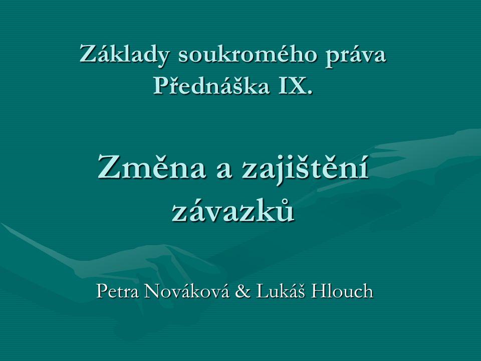 Základy soukromého práva Přednáška IX. Změna a zajištění závazků Petra Nováková & Lukáš Hlouch