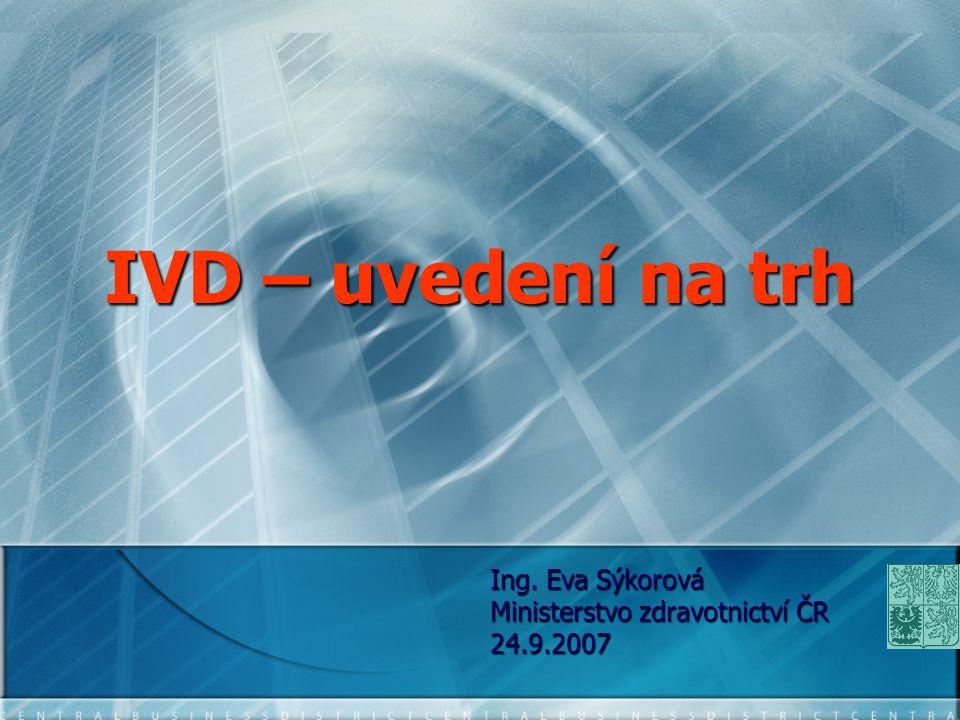 IVD – uvedení na trh Ing. Eva Sýkorová Ministerstvo zdravotnictví ČR 24.9.2007