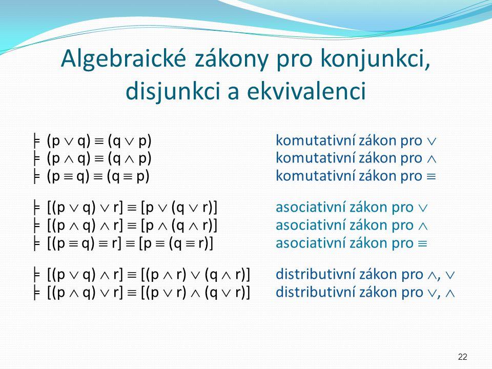 Algebraické zákony pro konjunkci, disjunkci a ekvivalenci ╞ (p  q)  (q  p)komutativní zákon pro  ╞ (p  q)  (q  p)komutativní zákon pro  ╞ (p 