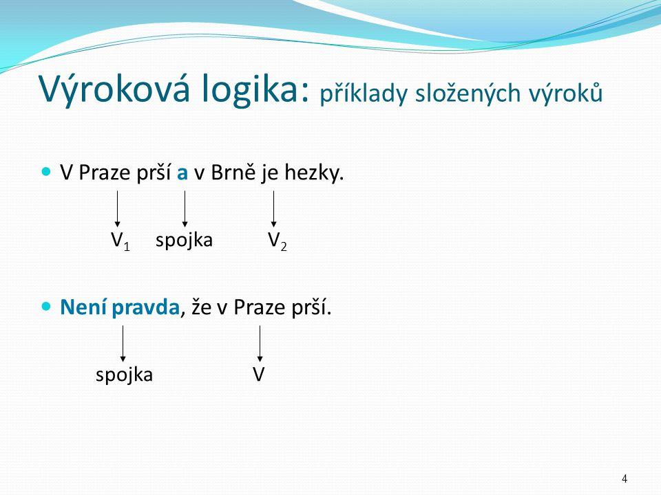 V Praze prší a v Brně je hezky. V 1 spojka V 2 Není pravda, že v Praze prší. spojka V Výroková logika: příklady složených výroků 4