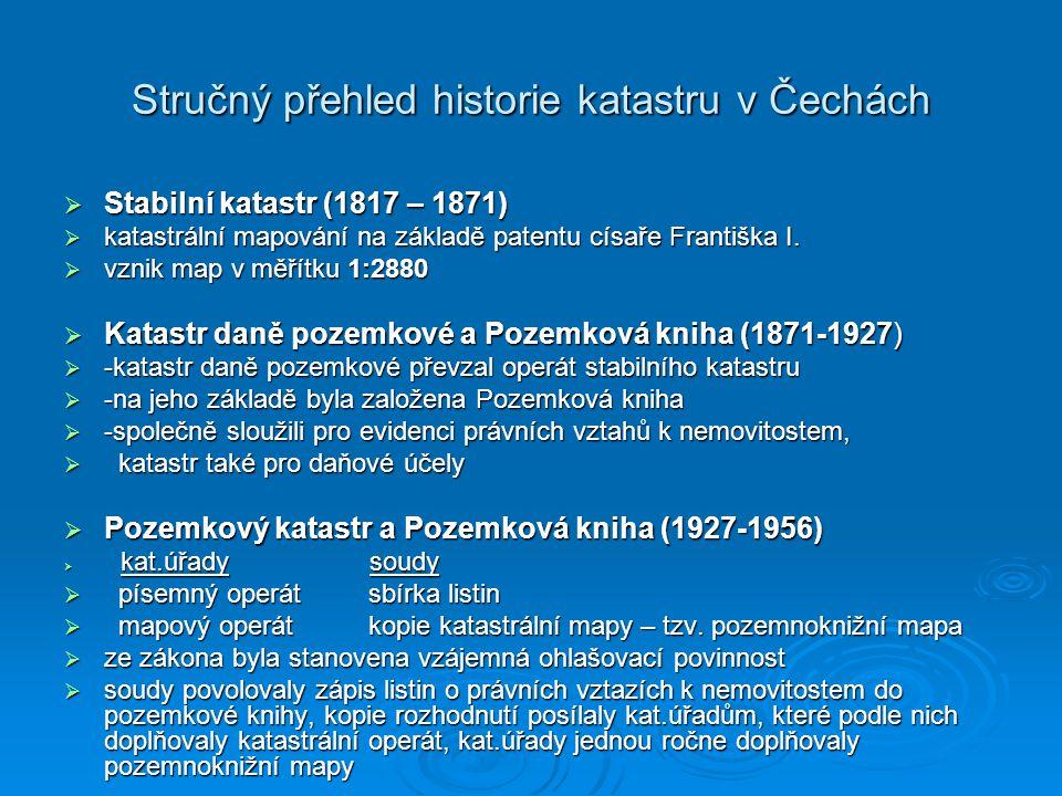 Stručný přehled historie katastru v Čechách  Stabilní katastr (1817 – 1871)  katastrální mapování na základě patentu císaře Františka I.  vznik map