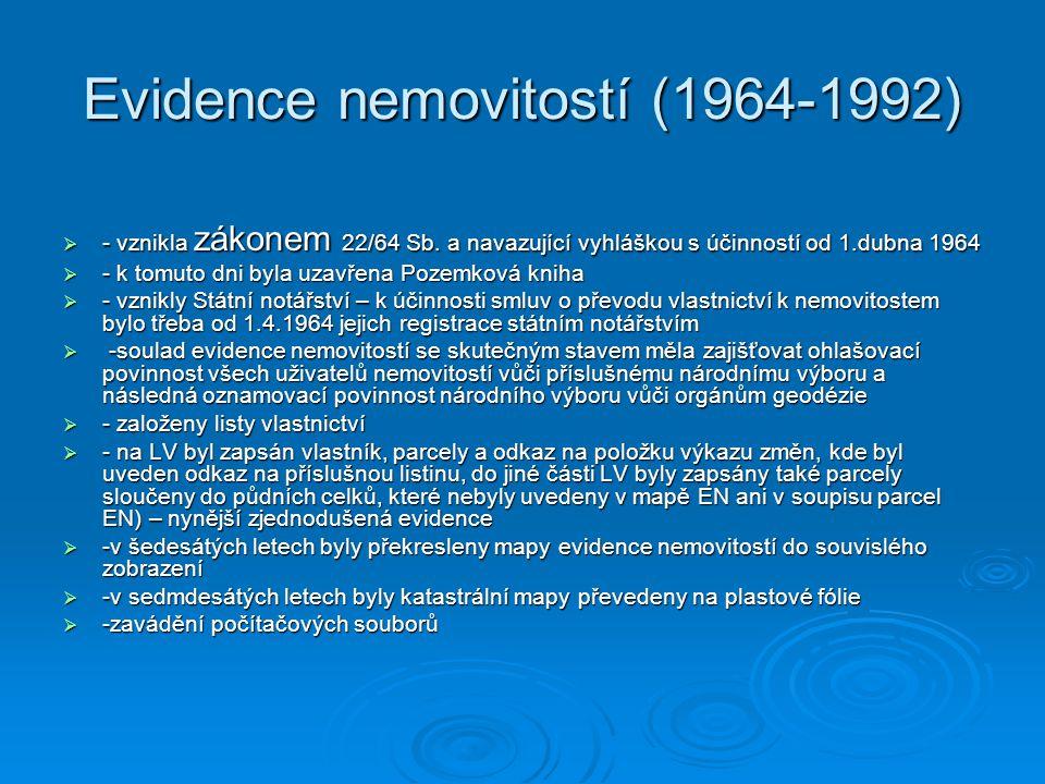 Evidence nemovitostí (1964-1992)  - vznikla zákonem 22/64 Sb. a navazující vyhláškou s účinností od 1.dubna 1964  - k tomuto dni byla uzavřena Pozem