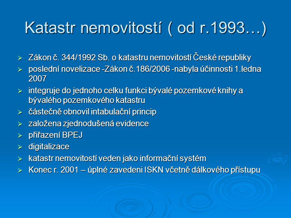 Katastr nemovitostí ( od r.1993…)  Zákon č. 344/1992 Sb. o katastru nemovitostí České republiky  poslední novelizace -Zákon č.186/2006 -nabyla účinn