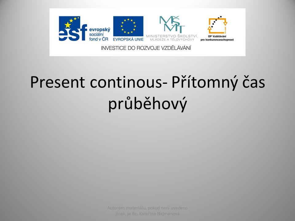 Present continous- Přítomný čas průběhový Autorem materiálu, pokud není uvedeno jinak, je Bc. Kateřina Najmanová