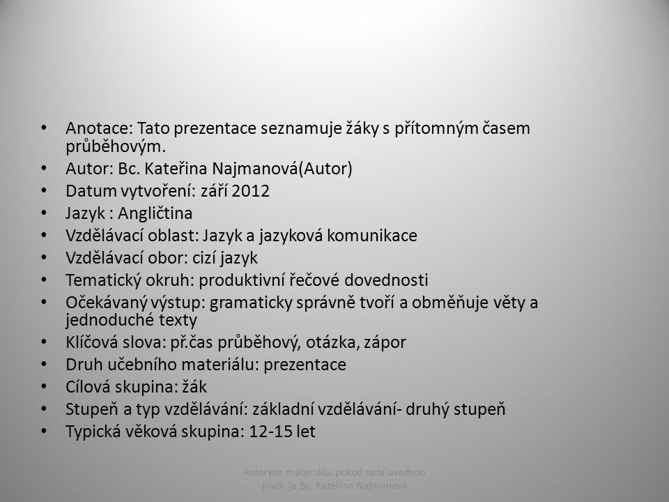 Anotace: Tato prezentace seznamuje žáky s přítomným časem průběhovým. Autor: Bc. Kateřina Najmanová(Autor) Datum vytvoření: září 2012 Jazyk : Angličti