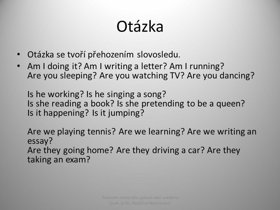Otázka Otázka se tvoří přehozením slovosledu. Am I doing it? Am I writing a letter? Am I running? Are you sleeping? Are you watching TV? Are you danci