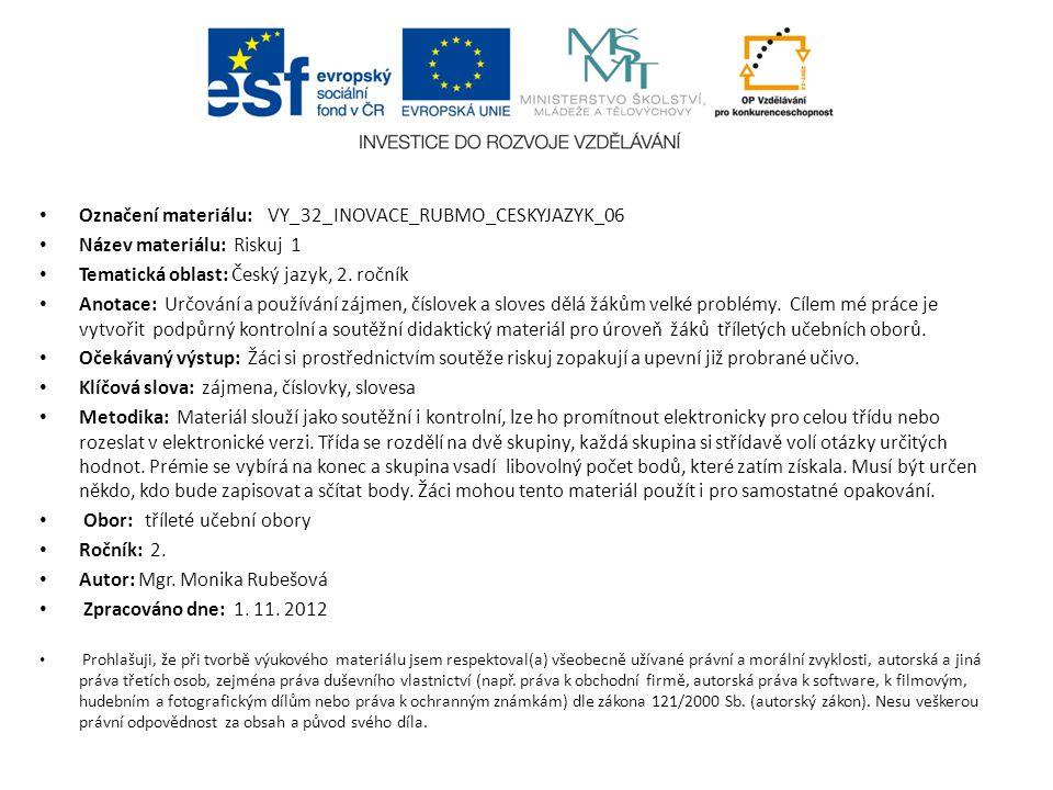 Označení materiálu: VY_32_INOVACE_RUBMO_CESKYJAZYK_06 Název materiálu: Riskuj 1 Tematická oblast: Český jazyk, 2. ročník Anotace: Určování a používání