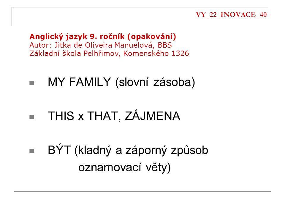 VY_22_INOVACE_40 MY FAMILY (slovní zásoba) THIS x THAT, ZÁJMENA BÝT (kladný a záporný způsob oznamovací věty) Anglický jazyk 9. ročník (opakování) Aut