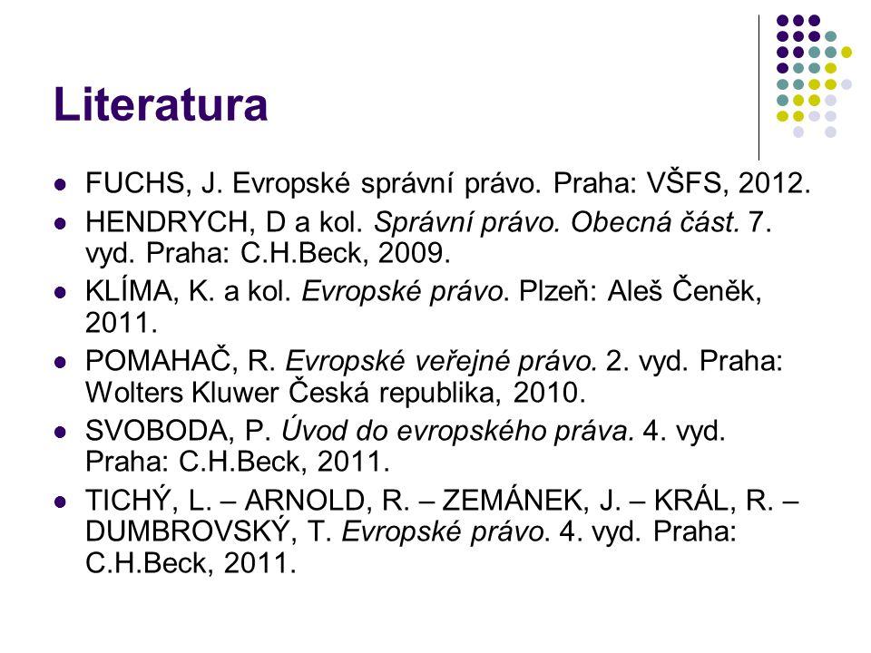 Literatura FUCHS, J. Evropské správní právo. Praha: VŠFS, 2012. HENDRYCH, D a kol. Správní právo. Obecná část. 7. vyd. Praha: C.H.Beck, 2009. KLÍMA, K