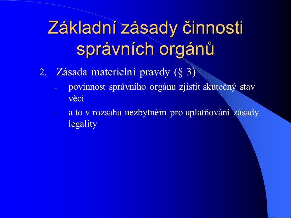 Základní zásady činnosti správních orgánů 2. Zásada materielní pravdy (§ 3)  povinnost správního orgánu zjistit skutečný stav věci  a to v rozsahu n
