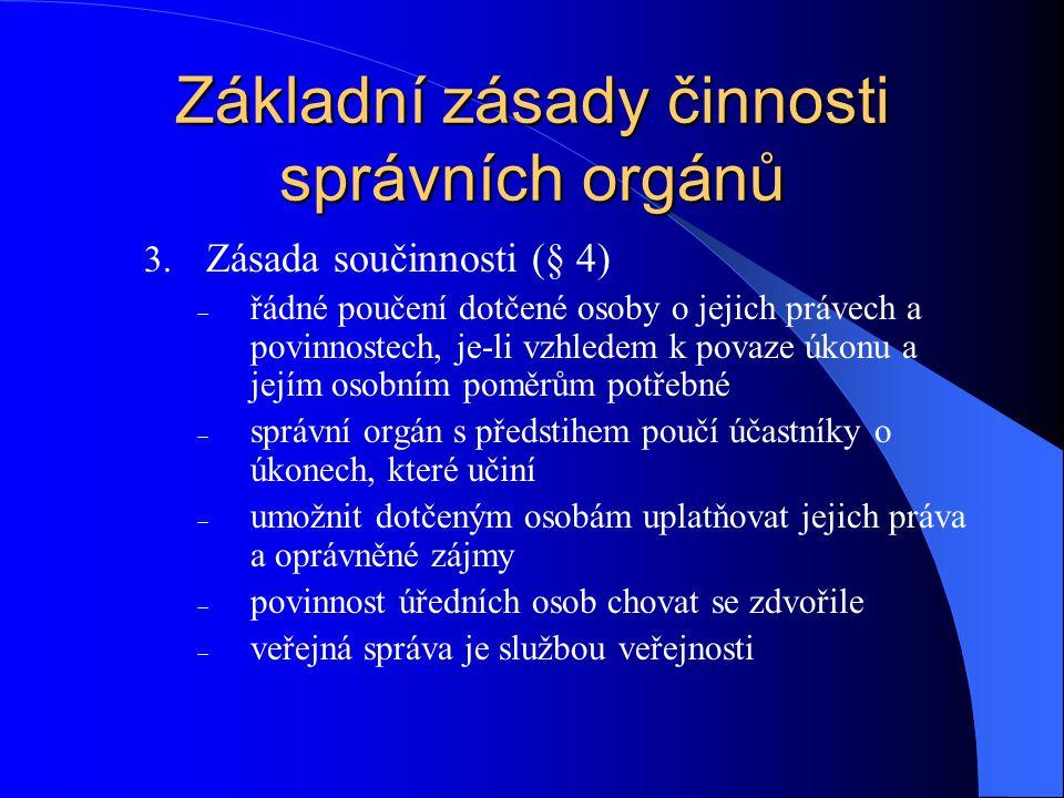 Základní zásady činnosti správních orgánů 3. Zásada součinnosti (§ 4)  řádné poučení dotčené osoby o jejich právech a povinnostech, je-li vzhledem k