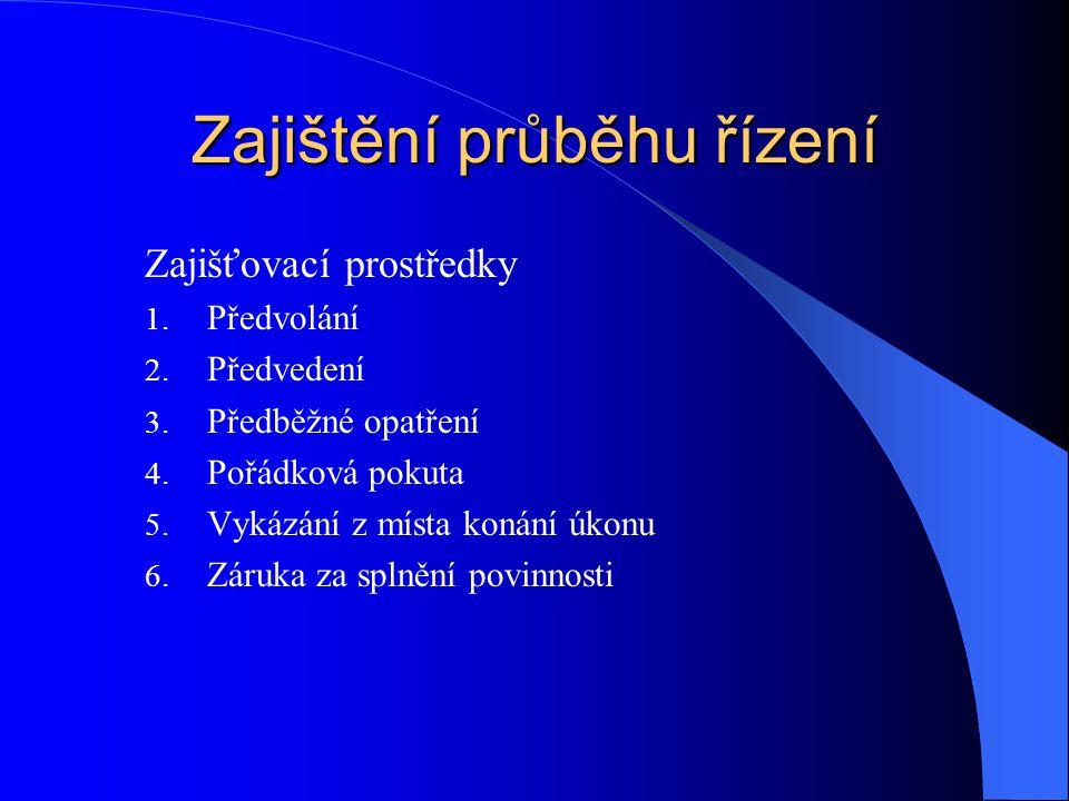 Zajištění průběhu řízení Zajišťovací prostředky 1. Předvolání 2. Předvedení 3. Předběžné opatření 4. Pořádková pokuta 5. Vykázání z místa konání úkonu