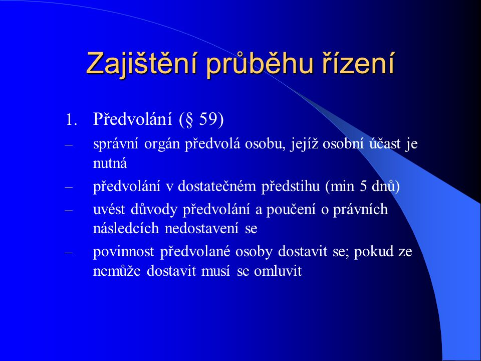 Zajištění průběhu řízení 1. Předvolání (§ 59) – správní orgán předvolá osobu, jejíž osobní účast je nutná – předvolání v dostatečném předstihu (min 5