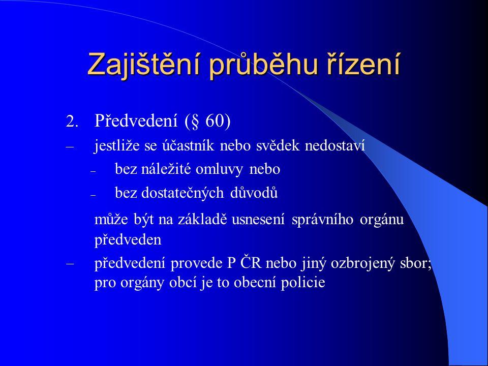 Zajištění průběhu řízení 2. Předvedení (§ 60) – jestliže se účastník nebo svědek nedostaví  bez náležité omluvy nebo  bez dostatečných důvodů může b