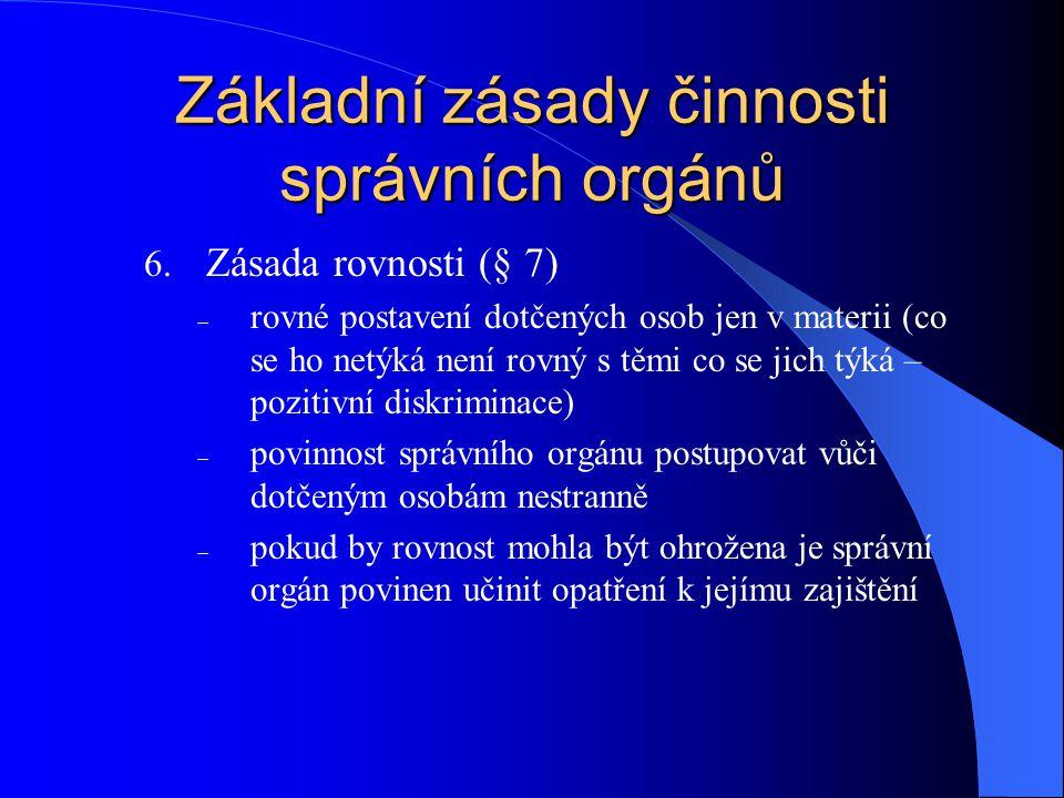 Základní zásady činnosti správních orgánů 6. Zásada rovnosti (§ 7)  rovné postavení dotčených osob jen v materii (co se ho netýká není rovný s těmi c