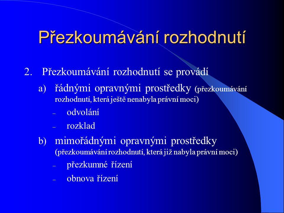 Přezkoumávání rozhodnutí 2. Přezkoumávání rozhodnutí se provádí a) řádnými opravnými prostředky (přezkoumávání rozhodnutí, která ještě nenabyla právní