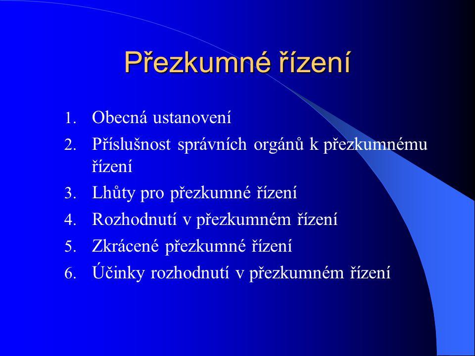 Přezkumné řízení 1. Obecná ustanovení 2. Příslušnost správních orgánů k přezkumnému řízení 3. Lhůty pro přezkumné řízení 4. Rozhodnutí v přezkumném ří