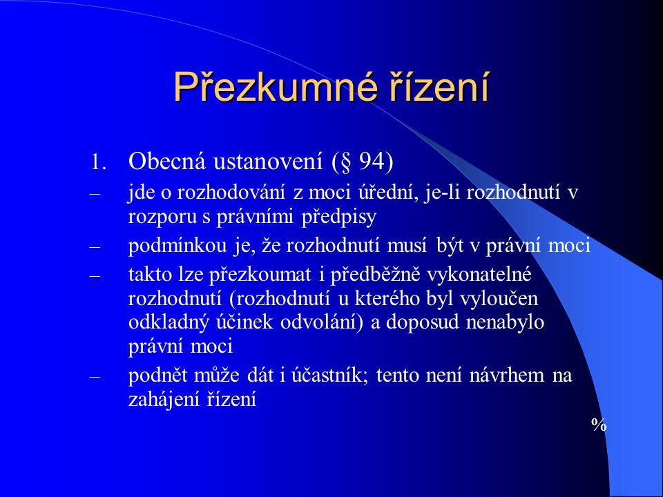 Přezkumné řízení 1. Obecná ustanovení (§ 94) – jde o rozhodování z moci úřední, je-li rozhodnutí v rozporu s právními předpisy – podmínkou je, že rozh