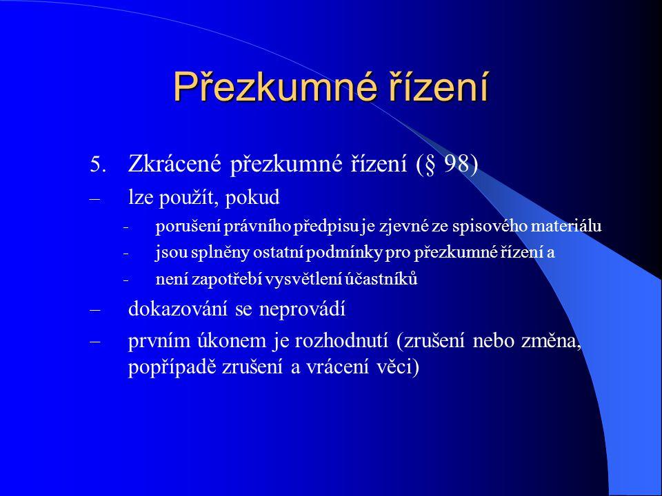 Přezkumné řízení 5. Zkrácené přezkumné řízení (§ 98) – lze použít, pokud  porušení právního předpisu je zjevné ze spisového materiálu  jsou splněny