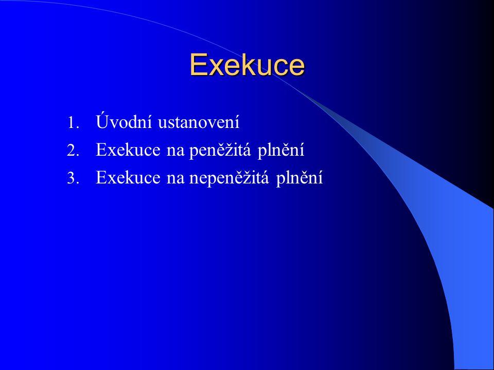 Exekuce 1. Úvodní ustanovení 2. Exekuce na peněžitá plnění 3. Exekuce na nepeněžitá plnění