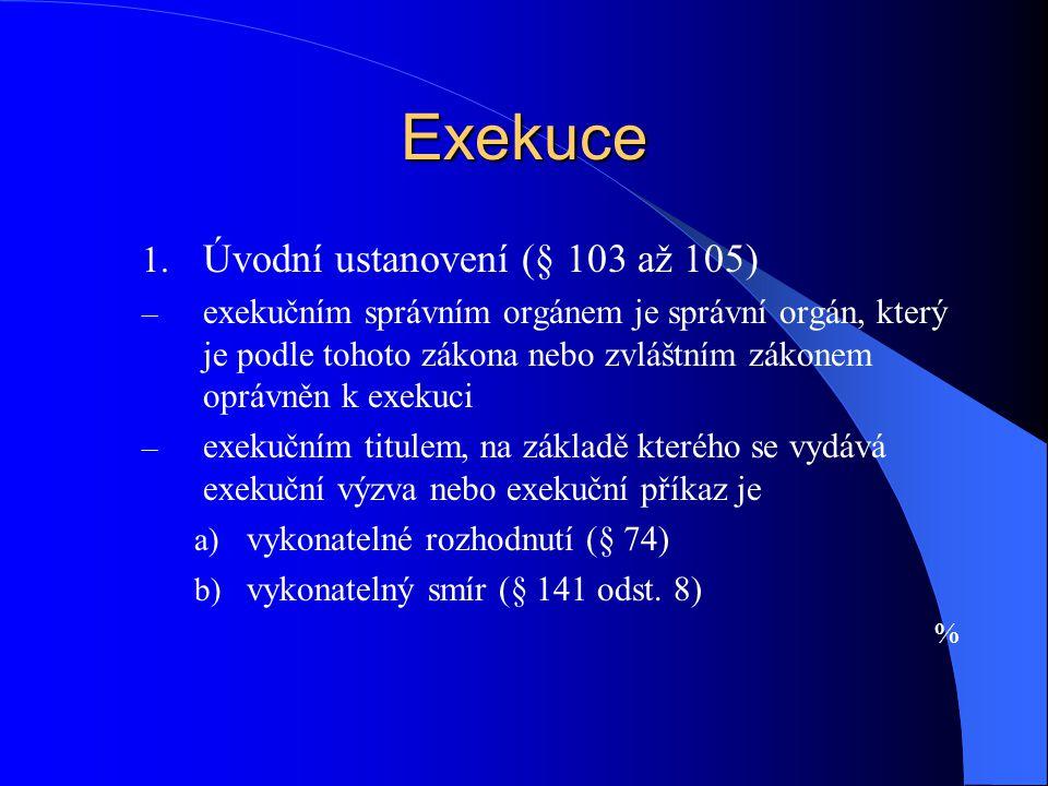 Exekuce 1. Úvodní ustanovení (§ 103 až 105) – exekučním správním orgánem je správní orgán, který je podle tohoto zákona nebo zvláštním zákonem oprávně