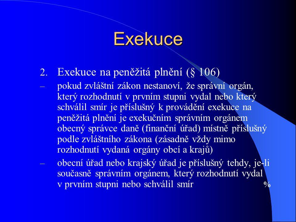 Exekuce 2. Exekuce na peněžitá plnění (§ 106) – pokud zvláštní zákon nestanoví, že správní orgán, který rozhodnutí v prvním stupni vydal nebo který sc