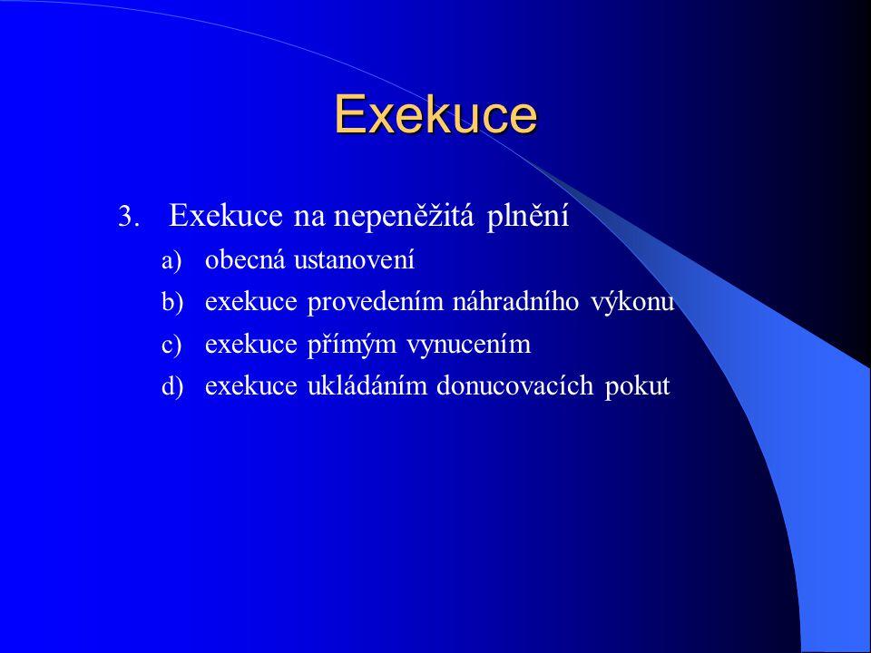 Exekuce 3. Exekuce na nepeněžitá plnění a) obecná ustanovení b) exekuce provedením náhradního výkonu c) exekuce přímým vynucením d) exekuce ukládáním
