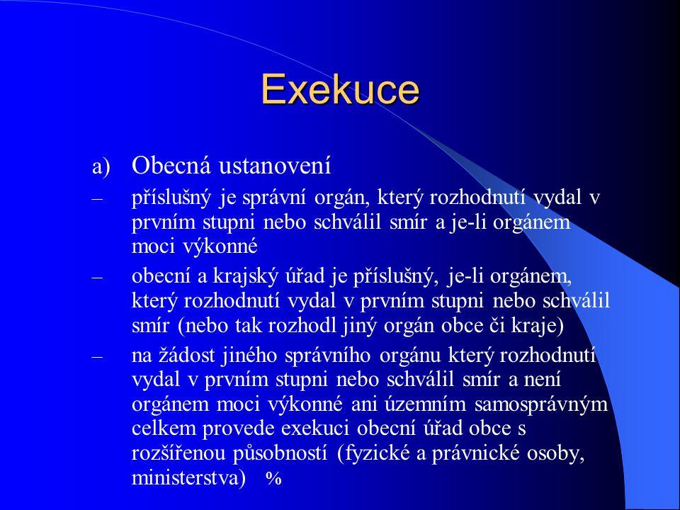 Exekuce a) Obecná ustanovení – příslušný je správní orgán, který rozhodnutí vydal v prvním stupni nebo schválil smír a je-li orgánem moci výkonné – ob