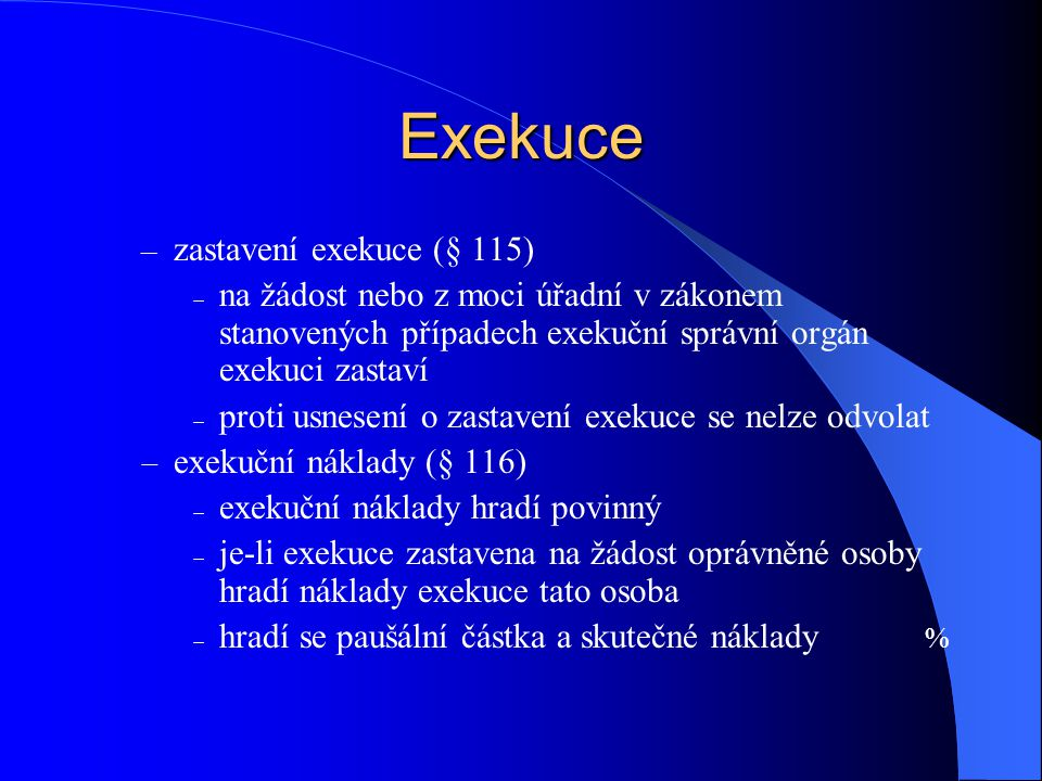 Exekuce – zastavení exekuce (§ 115)  na žádost nebo z moci úřadní v zákonem stanovených případech exekuční správní orgán exekuci zastaví  proti usne