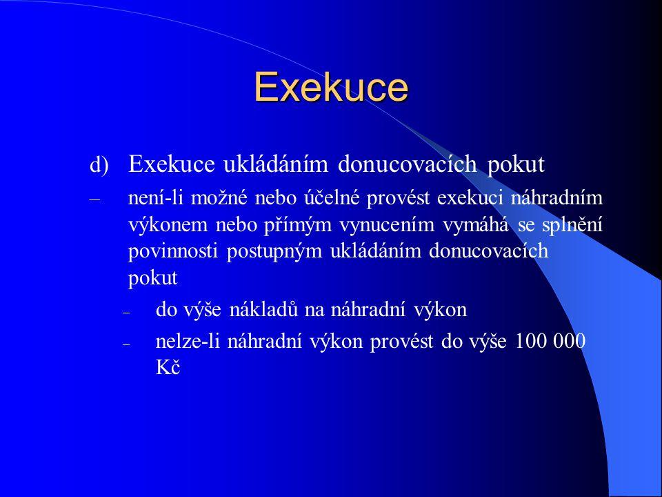 Exekuce d) Exekuce ukládáním donucovacích pokut – není-li možné nebo účelné provést exekuci náhradním výkonem nebo přímým vynucením vymáhá se splnění