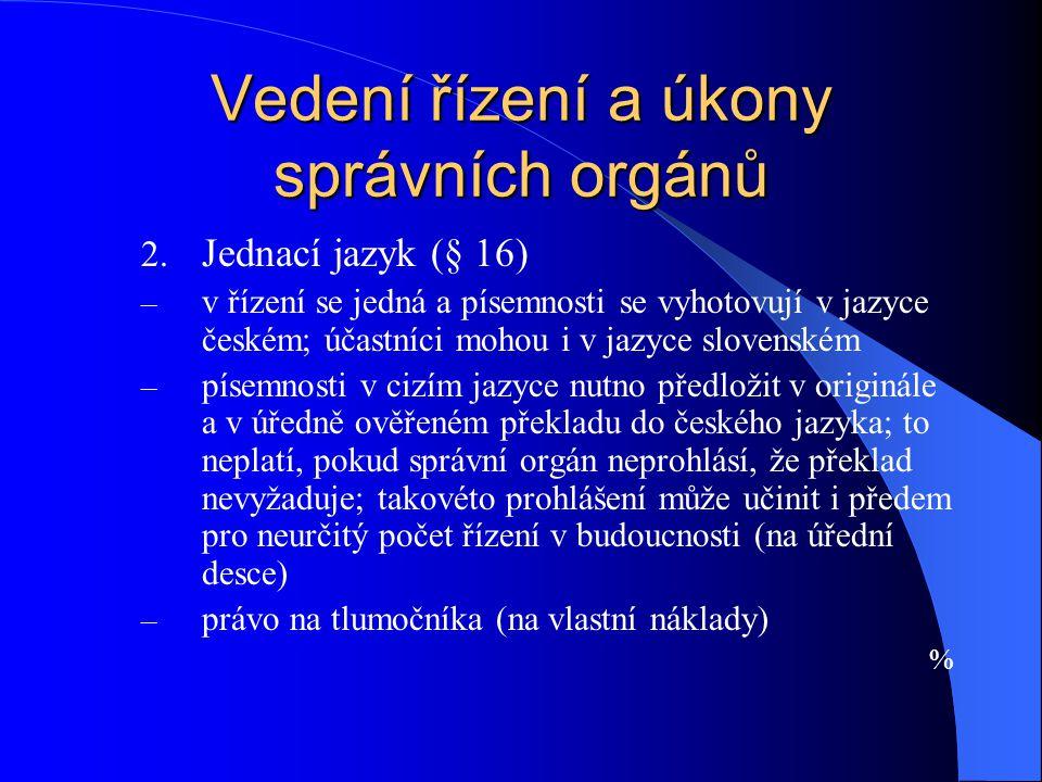 Vedení řízení a úkony správních orgánů 2. Jednací jazyk (§ 16) – v řízení se jedná a písemnosti se vyhotovují v jazyce českém; účastníci mohou i v jaz