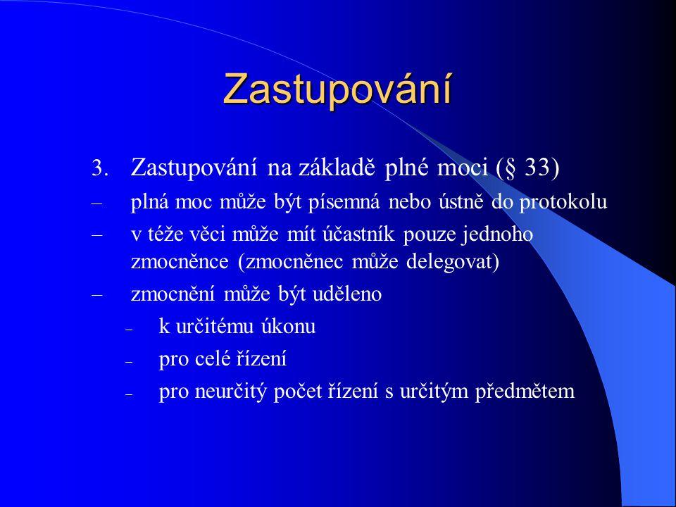 Zastupování 3. Zastupování na základě plné moci (§ 33) – plná moc může být písemná nebo ústně do protokolu  v téže věci může mít účastník pouze jedno