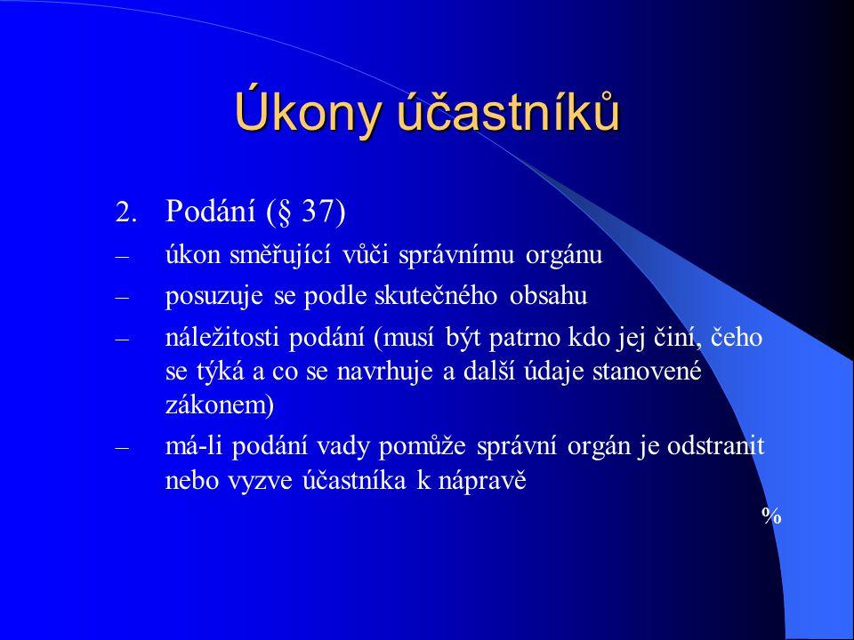 Úkony účastníků 2. Podání (§ 37) – úkon směřující vůči správnímu orgánu – posuzuje se podle skutečného obsahu – náležitosti podání (musí být patrno kd