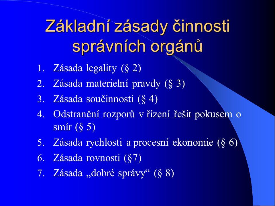 Základní zásady činnosti správních orgánů 1. Zásada legality (§ 2) 2. Zásada materielní pravdy (§ 3) 3. Zásada součinnosti (§ 4) 4. Odstranění rozporů