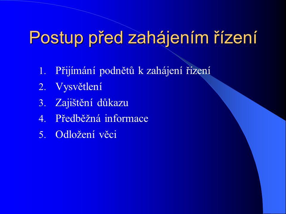Postup před zahájením řízení 1. Přijímání podnětů k zahájení řízení 2. Vysvětlení 3. Zajištění důkazu 4. Předběžná informace 5. Odložení věci
