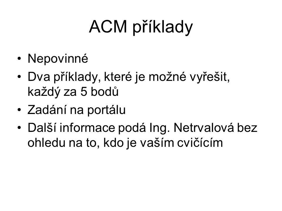 ACM příklady Nepovinné Dva příklady, které je možné vyřešit, každý za 5 bodů Zadání na portálu Další informace podá Ing. Netrvalová bez ohledu na to,