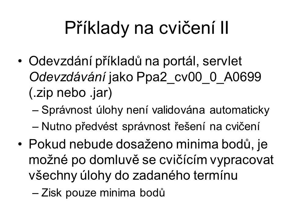 Příklady na cvičení II Odevzdání příkladů na portál, servlet Odevzdávání jako Ppa2_cv00_0_A0699 (.zip nebo.jar) –Správnost úlohy není validována autom