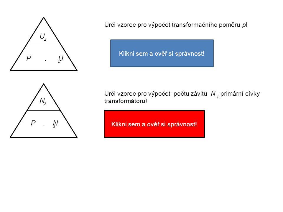 P. U 1 U 2 U 2 Urči vzorec pro výpočet transformačního poměru p! P = U 1 Klikni sem a ověř si správnost! P. N 1 N 2 Urči vzorec pro výpočet počtu závi