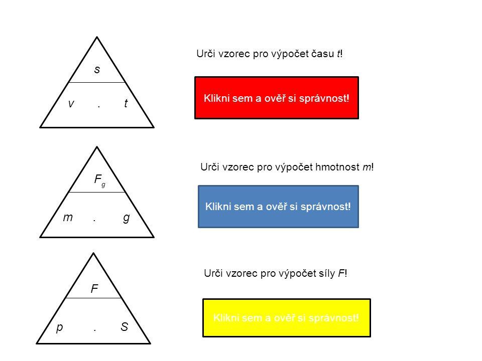 s v. t Urči vzorec pro výpočet času t! t = s v Klikni sem a ověř si správnost! F g m. g Urči vzorec pro výpočet hmotnost m! = F g g m Klikni sem a ově