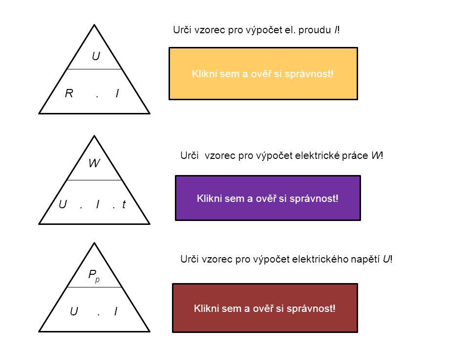 R. I U Urči vzorec pro výpočet el. proudu I! I = U R Klikni sem a ověř si správnost! W U. I. t Urči vzorec pro výpočet elektrické práce W! W = U. I. t