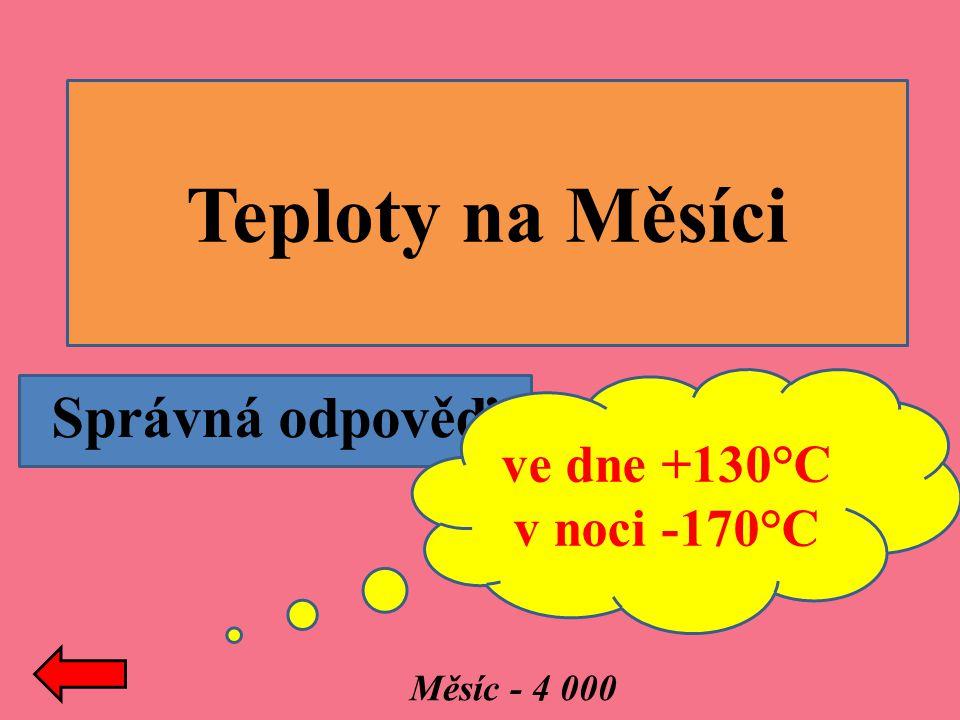 Správná odpověď: Teploty na Měsíci ve dne +130°C v noci -170°C Měsíc - 4 000