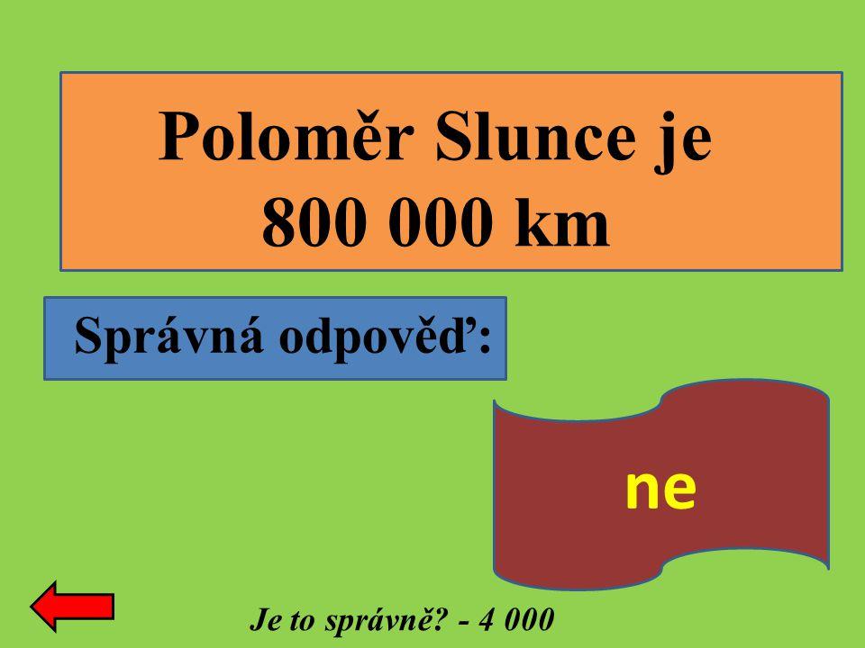 Správná odpověď: Je to správně? - 4 000 Poloměr Slunce je 800 000 km ne