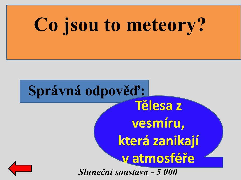 Správná odpověď: Sluneční soustava - 5 000 Co jsou to meteory? Tělesa z vesmíru, která zanikají v atmosféře